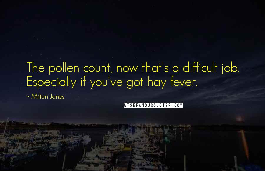 Milton Jones quotes: The pollen count, now that's a difficult job. Especially if you've got hay fever.