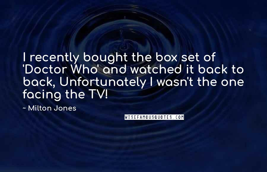 Milton Jones quotes: I recently bought the box set of 'Doctor Who' and watched it back to back, Unfortunately I wasn't the one facing the TV!
