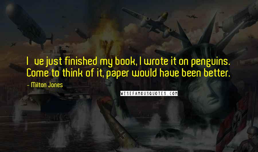 Milton Jones quotes: I've just finished my book, I wrote it on penguins. Come to think of it, paper would have been better.