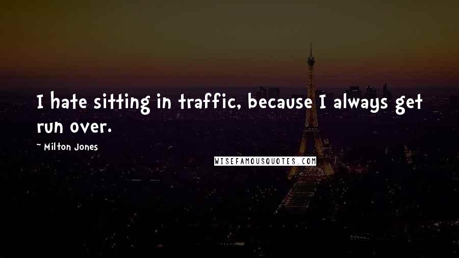 Milton Jones quotes: I hate sitting in traffic, because I always get run over.