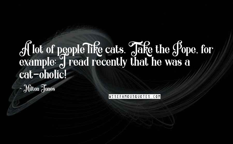 Milton Jones quotes: A lot of people like cats. Take the Pope, for example: I read recently that he was a cat-oholic!