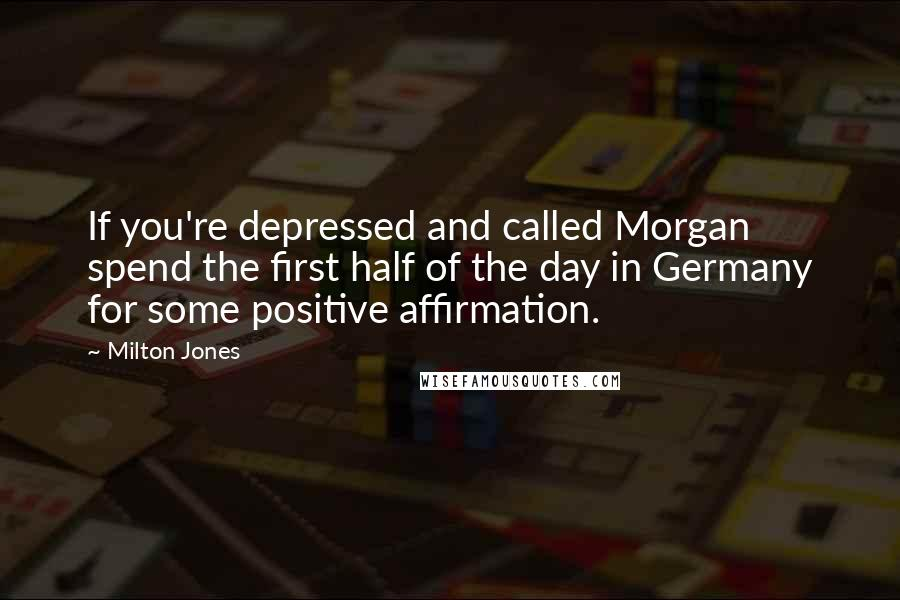 Milton Jones quotes: If you're depressed and called Morgan spend the first half of the day in Germany for some positive affirmation.