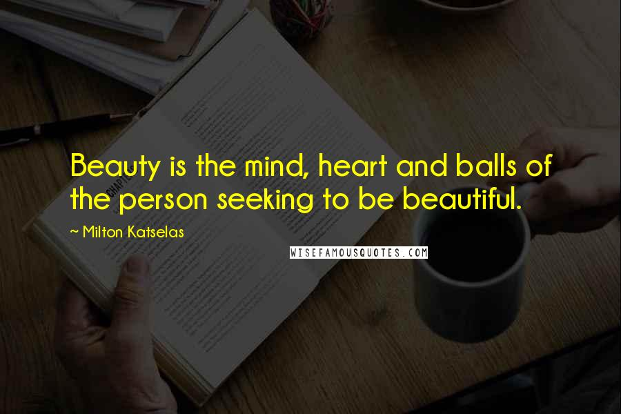Milton Katselas quotes: Beauty is the mind, heart and balls of the person seeking to be beautiful.