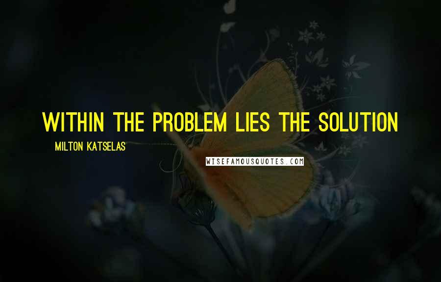 Milton Katselas quotes: Within the problem lies the solution