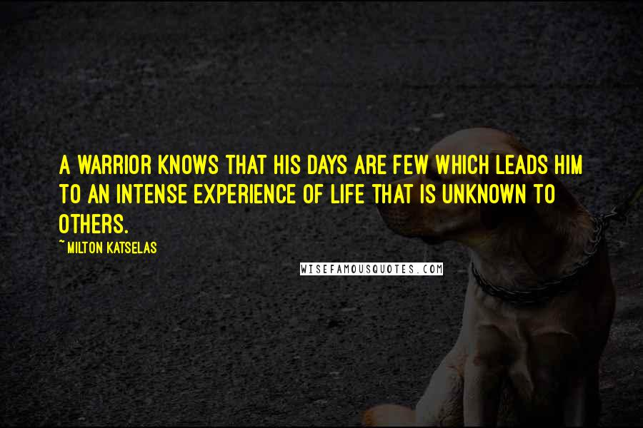 Milton Katselas quotes: A warrior knows that his days are few which leads him to an intense experience of life that is unknown to others.