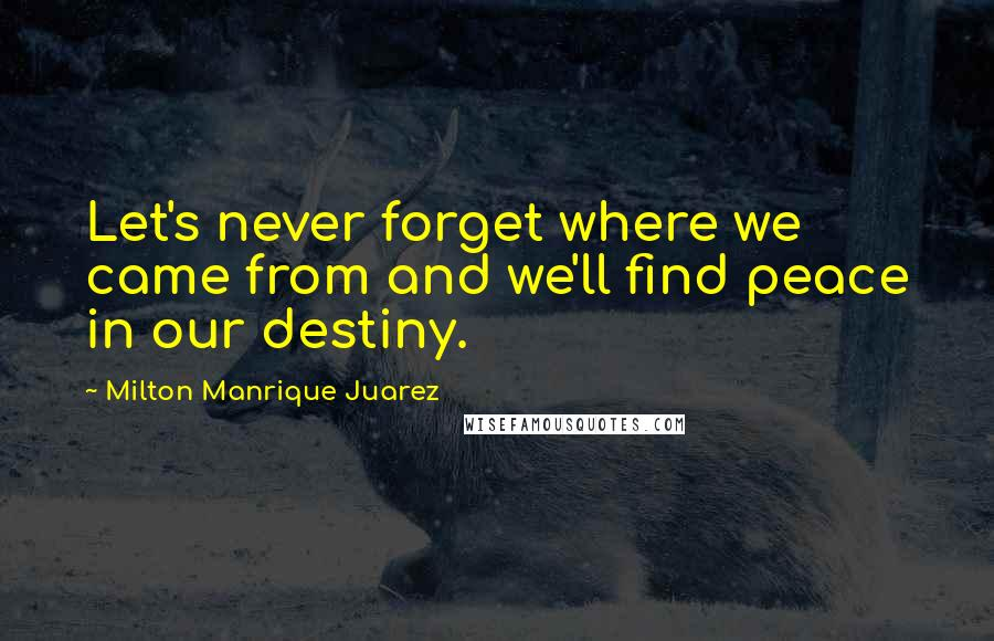 Milton Manrique Juarez quotes: Let's never forget where we came from and we'll find peace in our destiny.