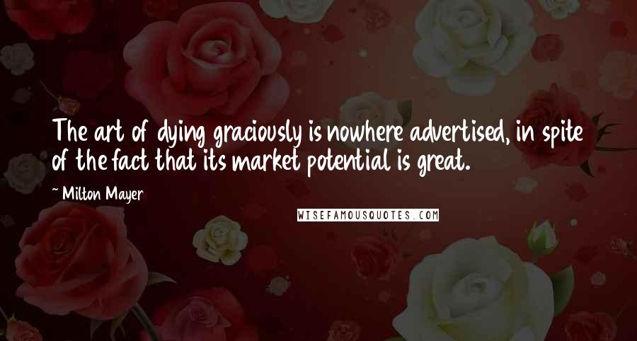 Milton Mayer quotes: The art of dying graciously is nowhere advertised, in spite of the fact that its market potential is great.