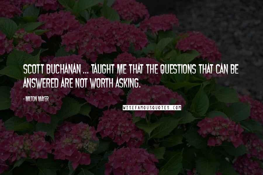 Milton Mayer quotes: Scott Buchanan ... taught me that the questions that can be answered are not worth asking.