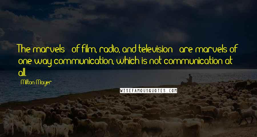 Milton Mayer quotes: The marvels - of film, radio, and television - are marvels of one-way communication, which is not communication at all.