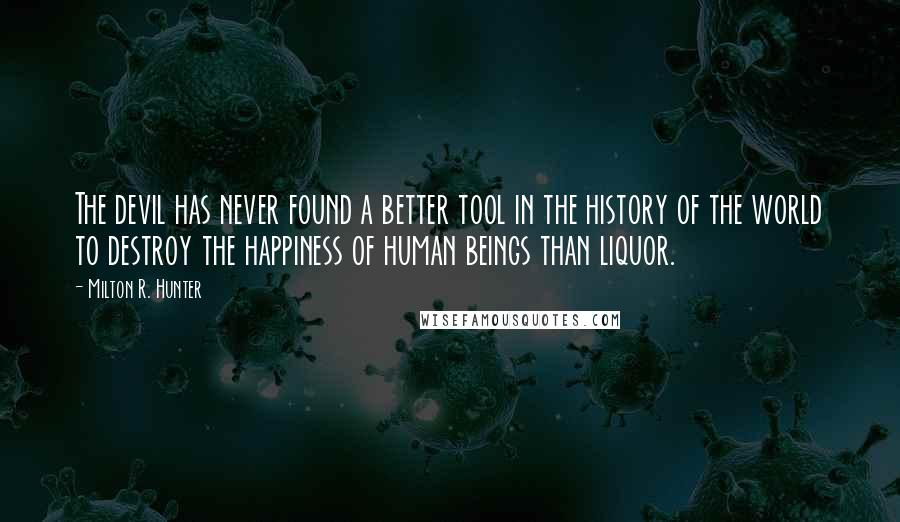 Milton R. Hunter quotes: The devil has never found a better tool in the history of the world to destroy the happiness of human beings than liquor.
