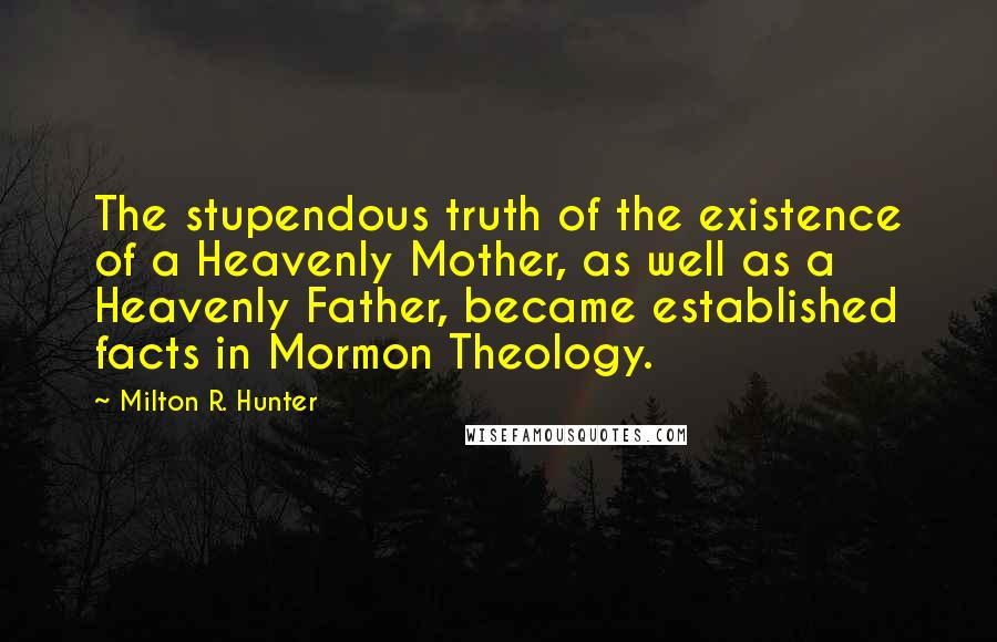 Milton R. Hunter quotes: The stupendous truth of the existence of a Heavenly Mother, as well as a Heavenly Father, became established facts in Mormon Theology.