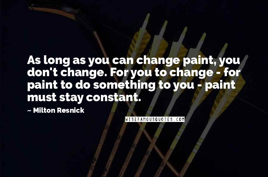 Milton Resnick quotes: As long as you can change paint, you don't change. For you to change - for paint to do something to you - paint must stay constant.