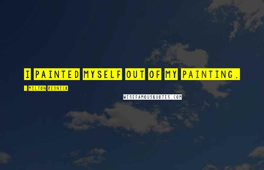 Milton Resnick quotes: I painted myself out of my painting.