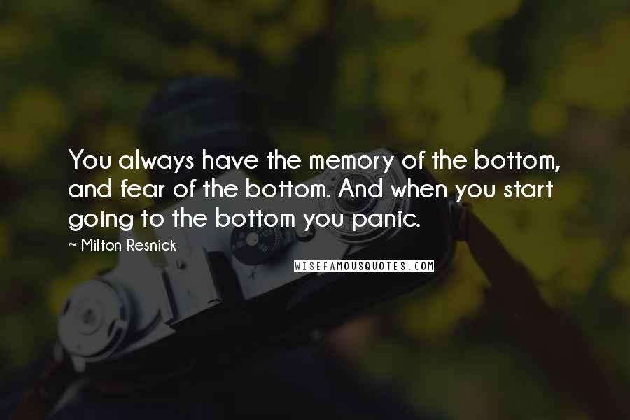 Milton Resnick quotes: You always have the memory of the bottom, and fear of the bottom. And when you start going to the bottom you panic.