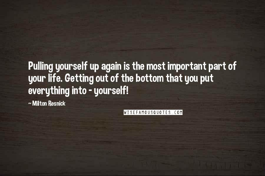 Milton Resnick quotes: Pulling yourself up again is the most important part of your life. Getting out of the bottom that you put everything into - yourself!