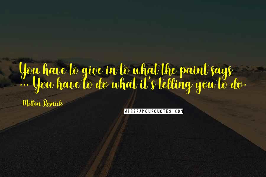 Milton Resnick quotes: You have to give in to what the paint says ... You have to do what it's telling you to do.