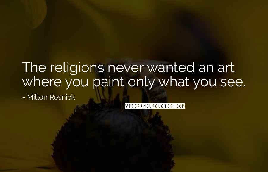 Milton Resnick quotes: The religions never wanted an art where you paint only what you see.