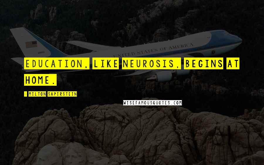 Milton Sapirstein quotes: Education, like neurosis, begins at home.