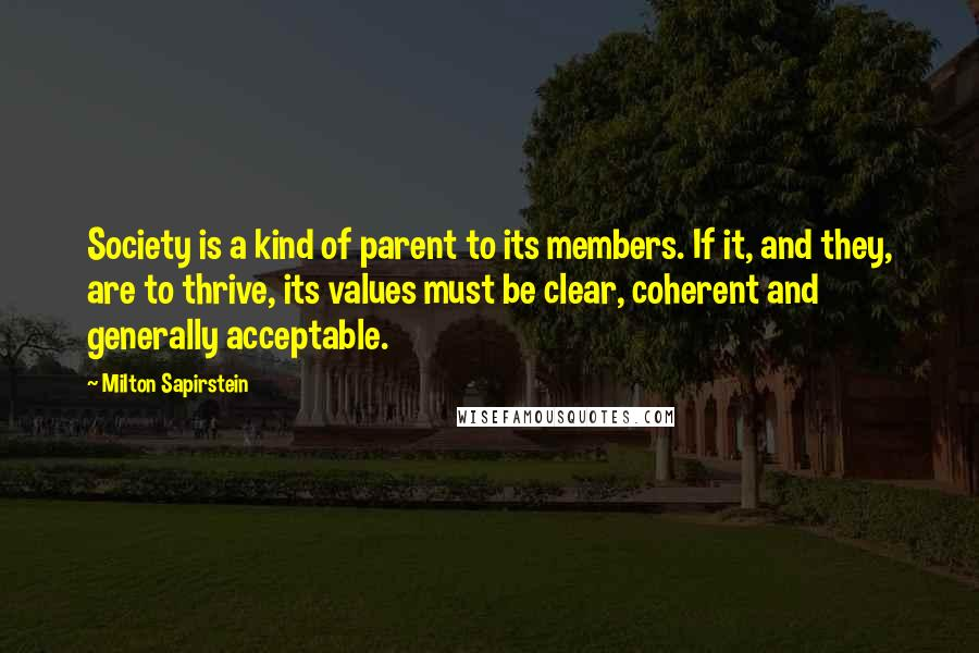 Milton Sapirstein quotes: Society is a kind of parent to its members. If it, and they, are to thrive, its values must be clear, coherent and generally acceptable.