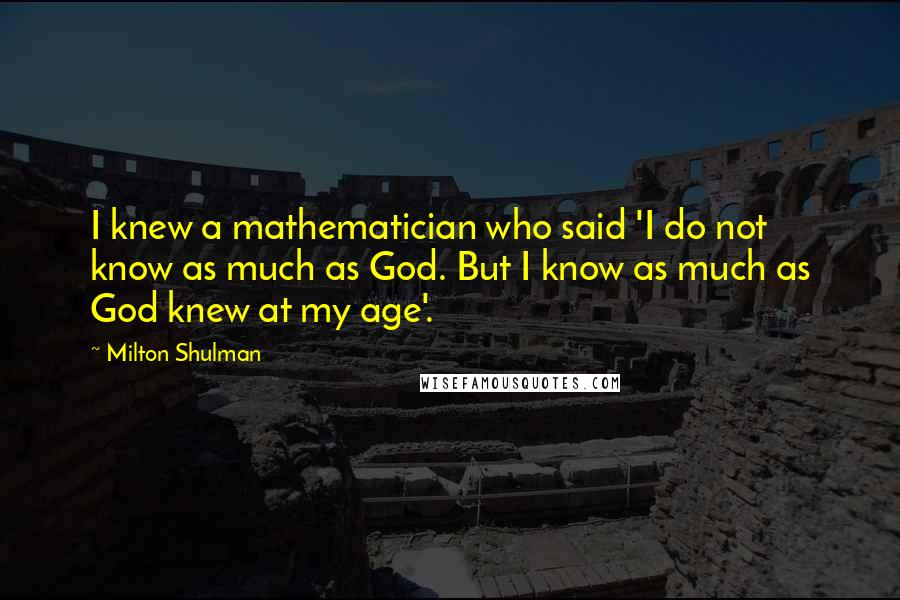 Milton Shulman quotes: I knew a mathematician who said 'I do not know as much as God. But I know as much as God knew at my age'.