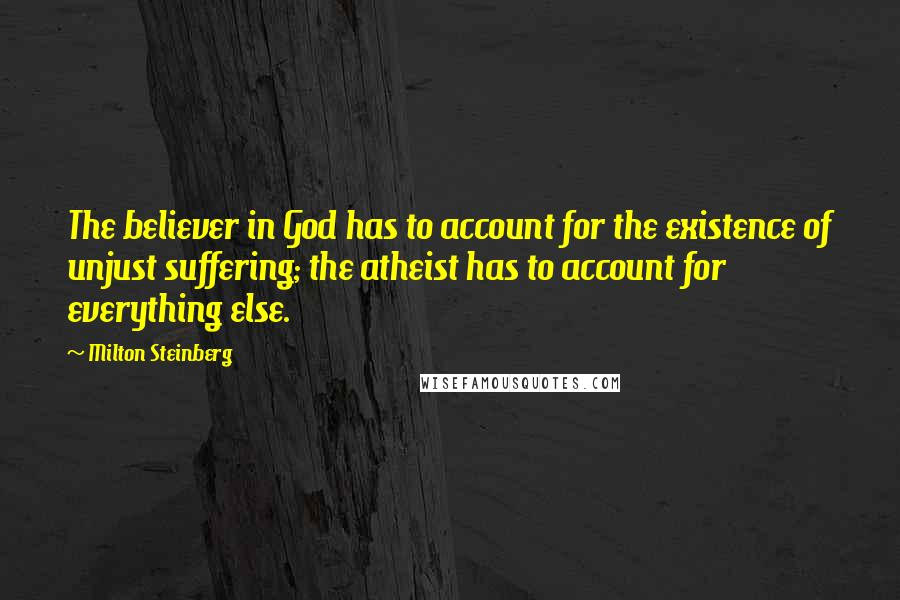 Milton Steinberg quotes: The believer in God has to account for the existence of unjust suffering; the atheist has to account for everything else.