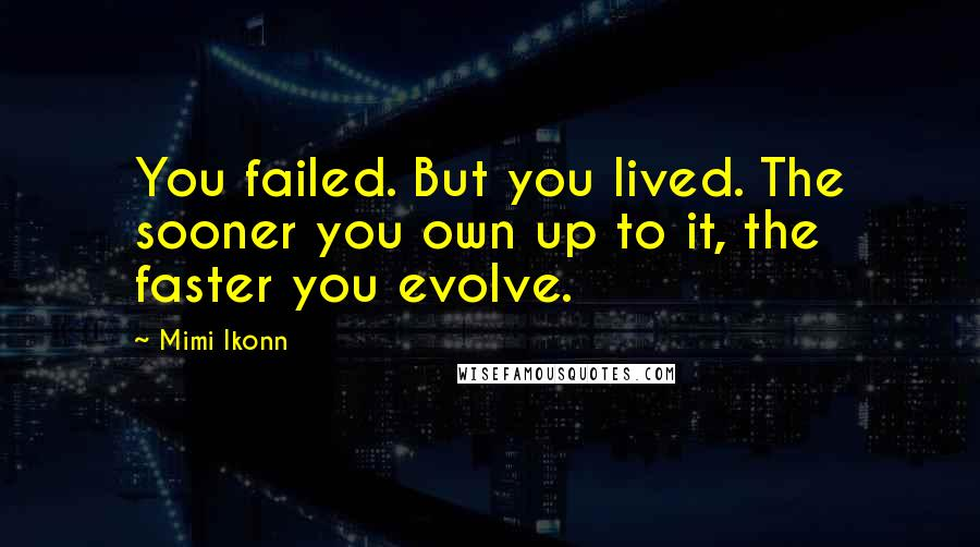 Mimi Ikonn quotes: You failed. But you lived. The sooner you own up to it, the faster you evolve.