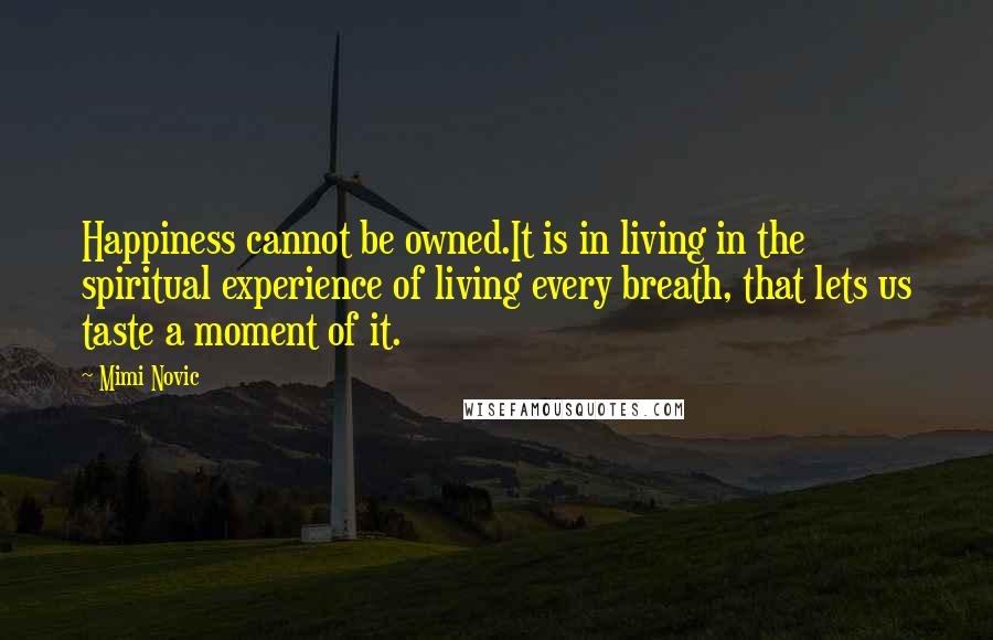 Mimi Novic quotes: Happiness cannot be owned.It is in living in the spiritual experience of living every breath, that lets us taste a moment of it.