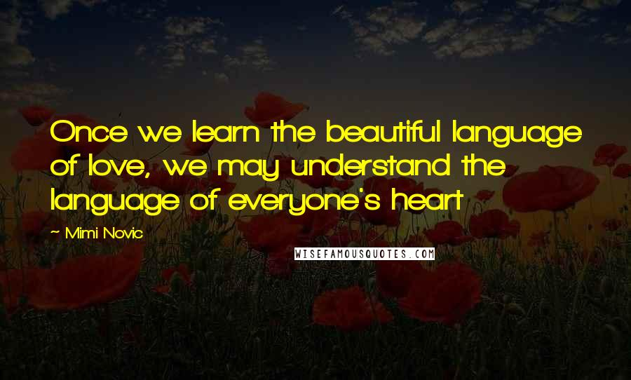 Mimi Novic quotes: Once we learn the beautiful language of love, we may understand the language of everyone's heart