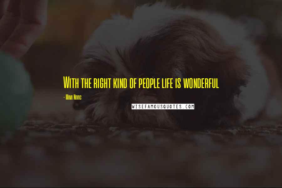 Mimi Novic quotes: With the right kind of people life is wonderful