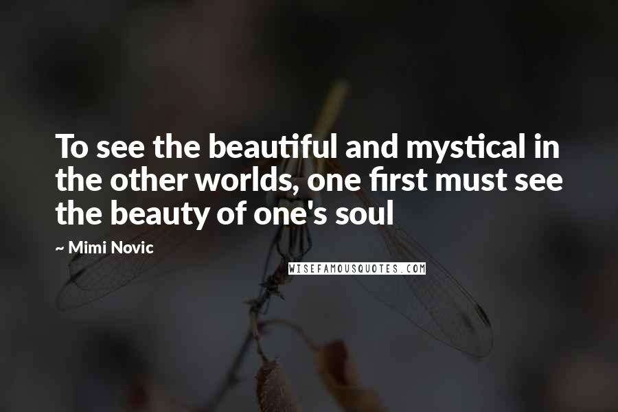 Mimi Novic quotes: To see the beautiful and mystical in the other worlds, one first must see the beauty of one's soul
