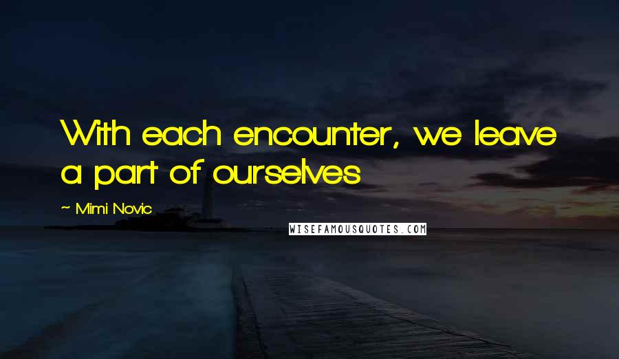 Mimi Novic quotes: With each encounter, we leave a part of ourselves