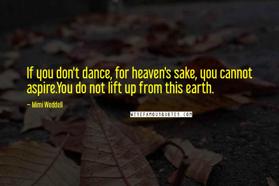 Mimi Weddell quotes: If you don't dance, for heaven's sake, you cannot aspire.You do not lift up from this earth.