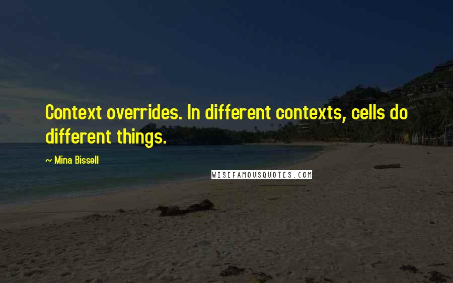 Mina Bissell quotes: Context overrides. In different contexts, cells do different things.