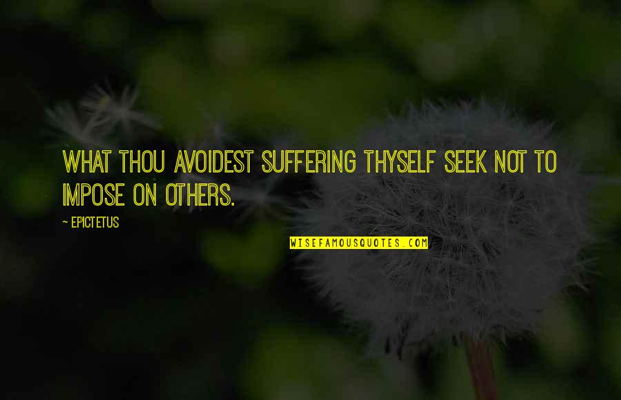 Mina Harker Book Quotes By Epictetus: What thou avoidest suffering thyself seek not to
