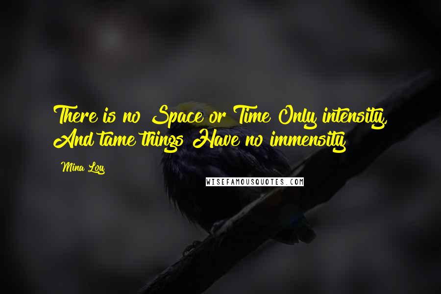 Mina Loy quotes: There is no Space or Time Only intensity, And tame things Have no immensity