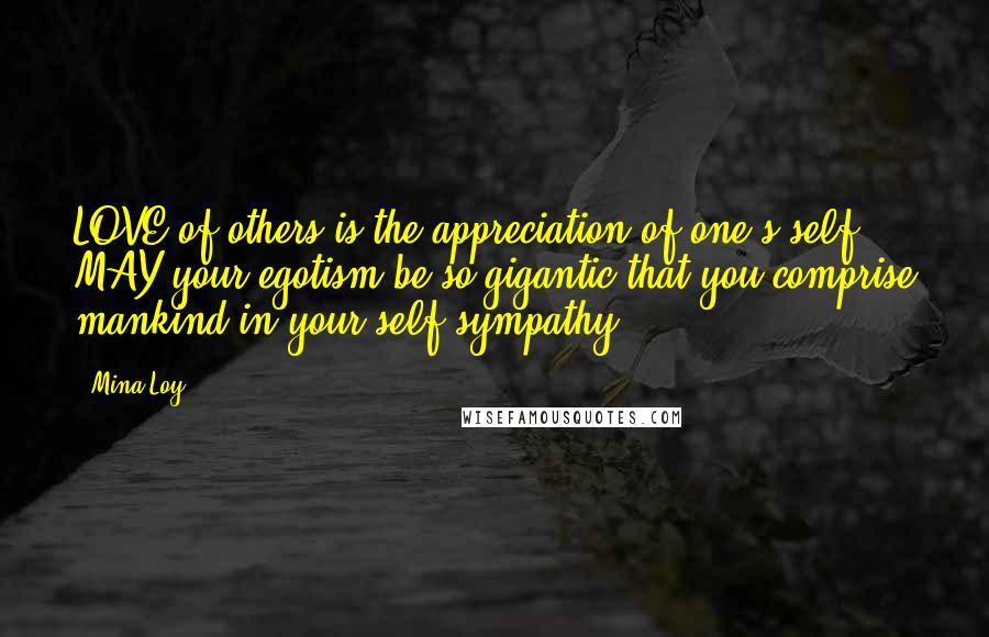 Mina Loy quotes: LOVE of others is the appreciation of one's self. MAY your egotism be so gigantic that you comprise mankind in your self-sympathy.