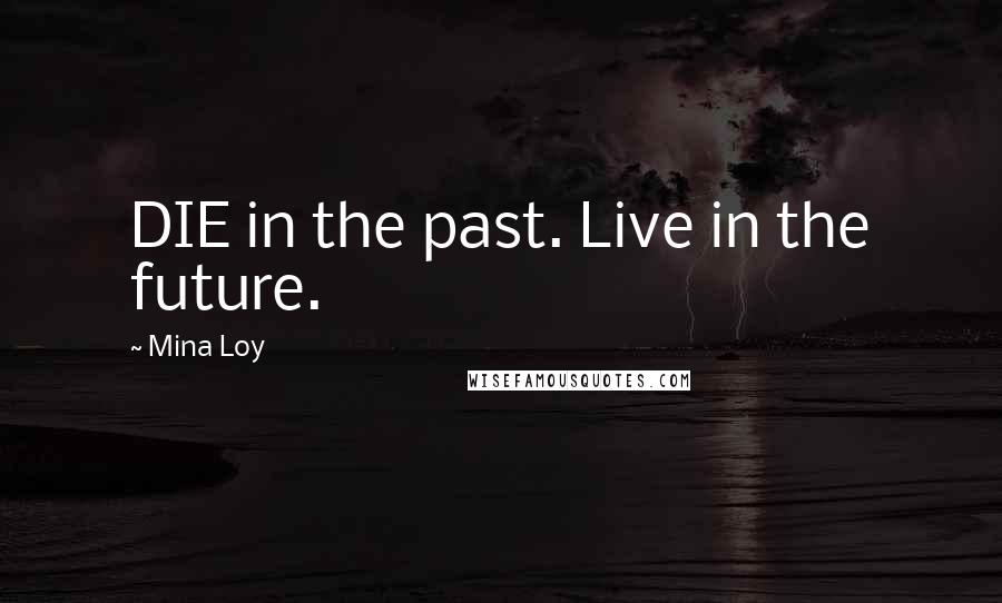 Mina Loy quotes: DIE in the past. Live in the future.