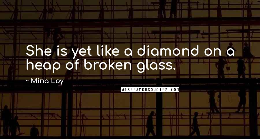Mina Loy quotes: She is yet like a diamond on a heap of broken glass.