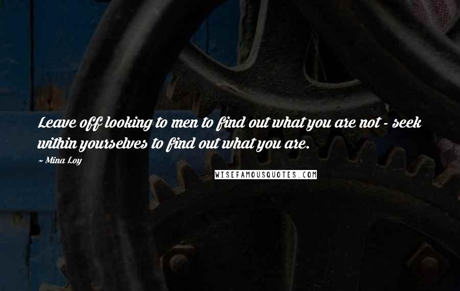 Mina Loy quotes: Leave off looking to men to find out what you are not - seek within yourselves to find out what you are.
