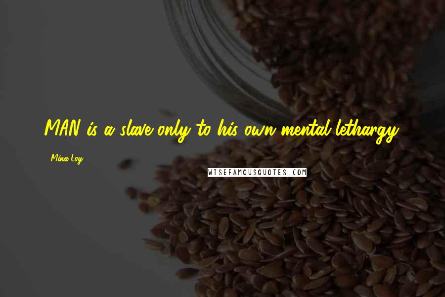 Mina Loy quotes: MAN is a slave only to his own mental lethargy.
