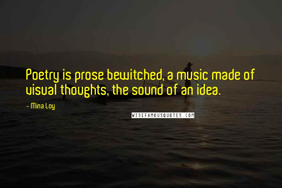 Mina Loy quotes: Poetry is prose bewitched, a music made of visual thoughts, the sound of an idea.