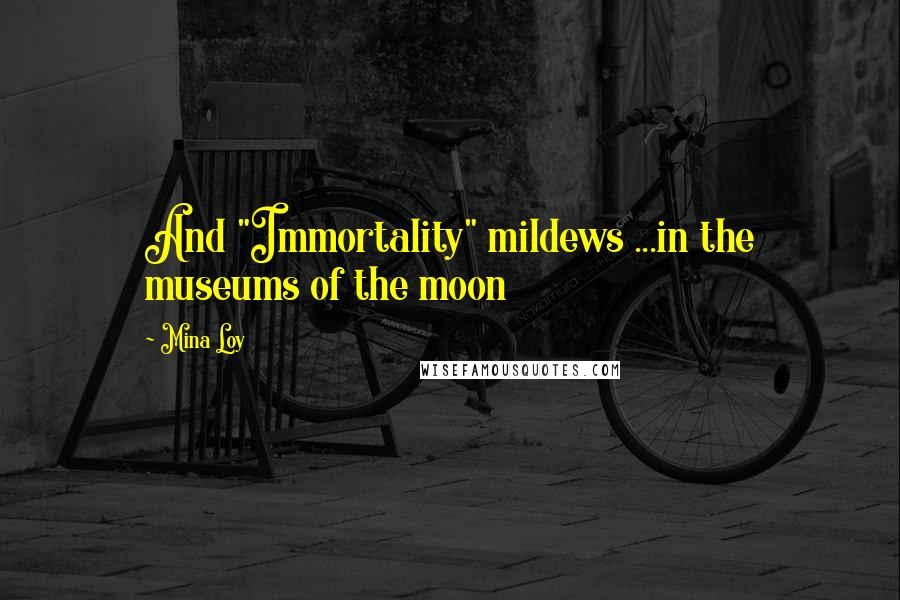 """Mina Loy quotes: And """"Immortality"""" mildews ...in the museums of the moon"""
