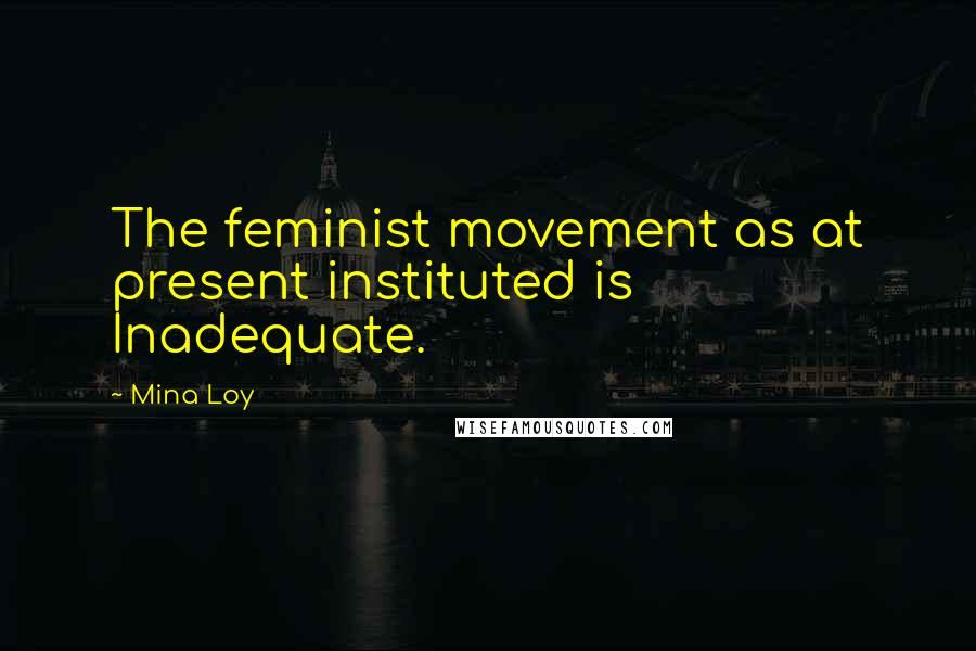 Mina Loy quotes: The feminist movement as at present instituted is Inadequate.