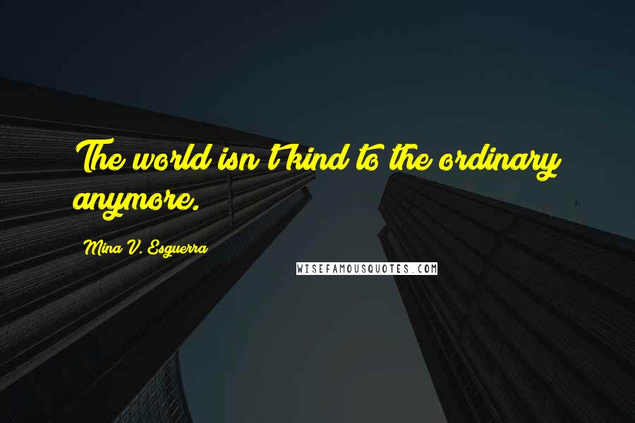 Mina V. Esguerra quotes: The world isn't kind to the ordinary anymore.