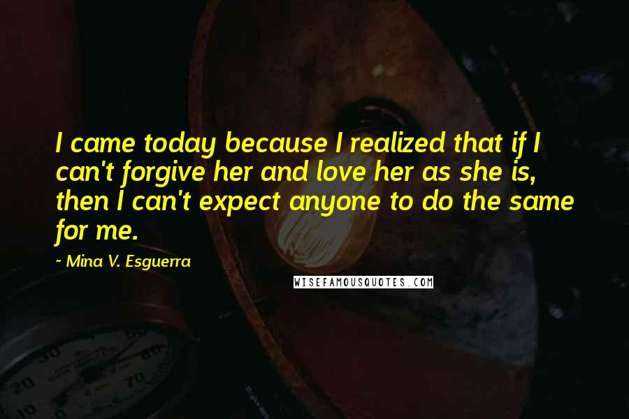 Mina V. Esguerra quotes: I came today because I realized that if I can't forgive her and love her as she is, then I can't expect anyone to do the same for me.