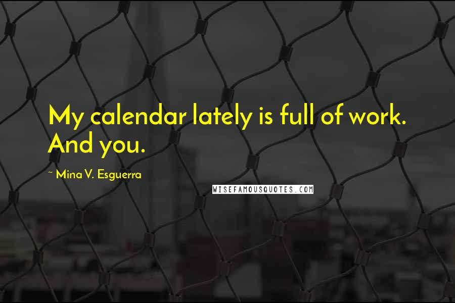 Mina V. Esguerra quotes: My calendar lately is full of work. And you.