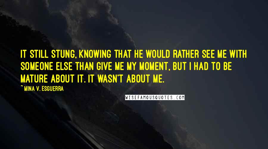 Mina V. Esguerra quotes: It still stung, knowing that he would rather see me with someone else than give me my moment, but I had to be mature about it. It wasn't about me.