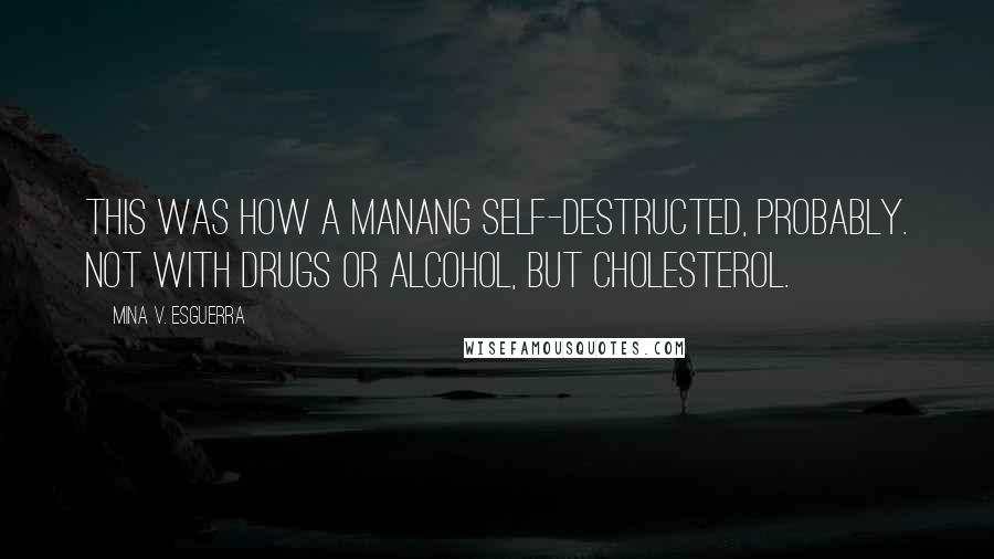 Mina V. Esguerra quotes: This was how a manang self-destructed, probably. Not with drugs or alcohol, but cholesterol.
