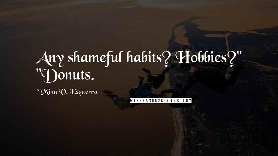 "Mina V. Esguerra quotes: Any shameful habits? Hobbies?"" ""Donuts."