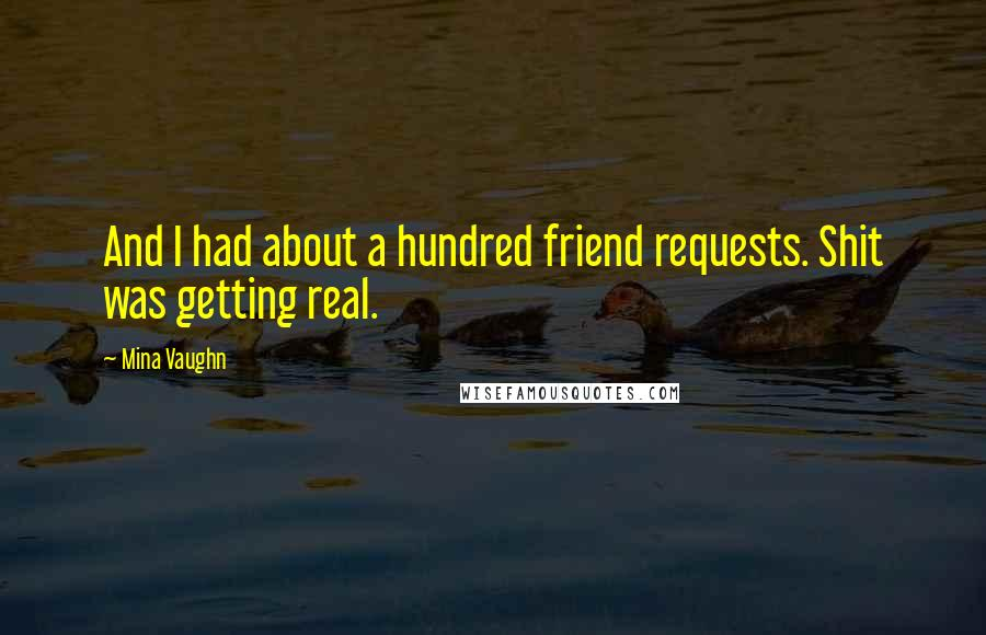 Mina Vaughn quotes: And I had about a hundred friend requests. Shit was getting real.